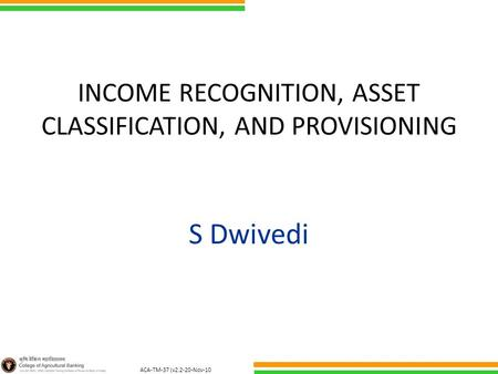 ACA-TM-37 (v2.2-20-Nov-10 ) INCOME RECOGNITION, ASSET CLASSIFICATION, AND PROVISIONING S Dwivedi.
