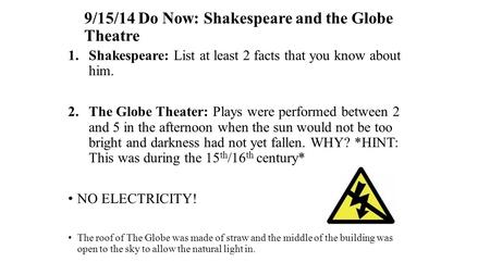 9/15/14 Do Now: Shakespeare and the Globe Theatre 1.Shakespeare: List at least 2 facts that you know about him. 2.The Globe Theater: Plays were performed.