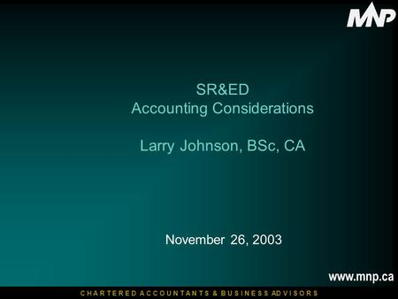 C H A R T E R E D A C C O U N T A N T S & B U S I N E S S AD V I S O R S www.mnp.ca November 26, 2003 SR&ED Accounting Considerations Larry Johnson, BSc,