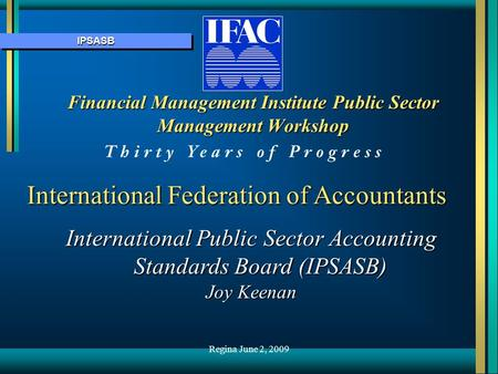 IPSASBIPSASB Financial Management Institute Public Sector Management Workshop International Federation of Accountants International Public Sector Accounting.
