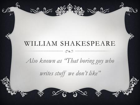 "WILLIAM SHAKESPEARE Also known as ""That boring guy who writes stuff we don't like"""