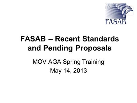 FASAB – Recent Standards and Pending Proposals MOV AGA Spring Training May 14, 2013.