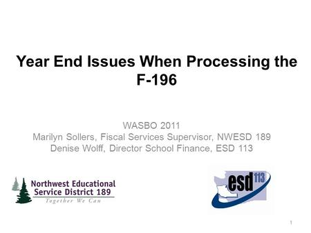 Year End Issues When Processing the F-196 WASBO 2011 Marilyn Sollers, Fiscal Services Supervisor, NWESD 189 Denise Wolff, Director School Finance, ESD.