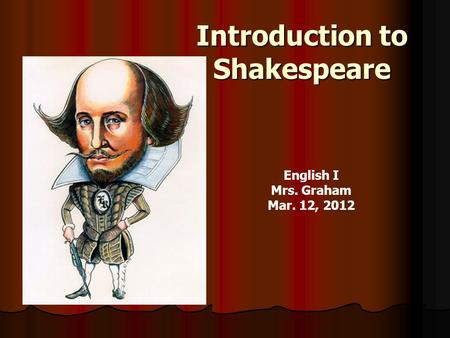 Introduction to Shakespeare English I Mrs. Graham Mar. 12, 2012.