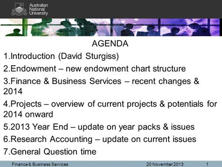 AGENDA 1.Introduction (David Sturgiss) 2.Endowment – new endowment chart structure 3.Finance & Business Services – recent changes & 2014 4.Projects – overview.