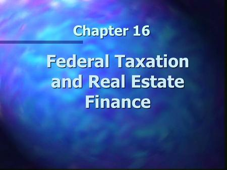 Chapter 16 Federal Taxation and Real Estate Finance.