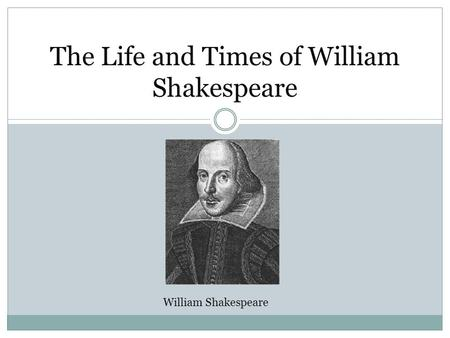 The Life and Times of William Shakespeare William Shakespeare.