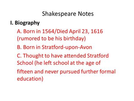 Shakespeare Notes I. Biography A. Born in 1564/Died April 23, 1616 (rumored to be his birthday) B. Born in Stratford-upon-Avon C. Thought to have attended.