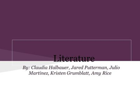 Literature By: Claudia Halbauer, Jared Putterman, Julio Martinez, Kristen Grumblatt, Amy Rice.