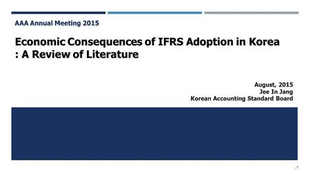 / 1 AAA Annual Meeting 2015 Economic Consequences of IFRS Adoption in Korea : A Review of Literature August, 2015 Jee In Jang Korean Accounting Standard.
