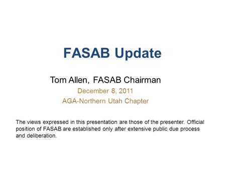 FASAB Update Tom Allen, FASAB Chairman December 8, 2011 AGA-Northern Utah Chapter The views expressed in this presentation are those of the presenter.
