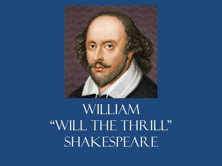 "William ""Will the Thrill"" Shakespeare. What do we know? He was born in Stratford-upon-Avon, Northwest of London. No official record of his birth. The."