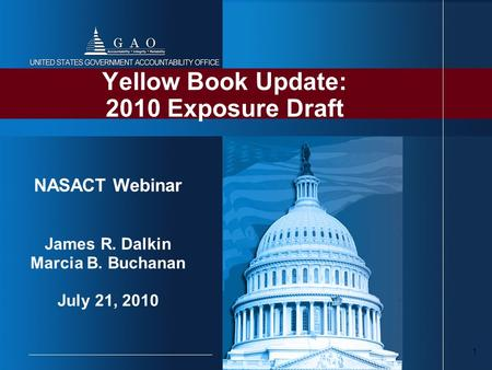 1 Yellow Book Update: 2010 Exposure Draft NASACT Webinar James R. Dalkin Marcia B. Buchanan July 21, 2010.
