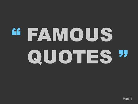 """ FAMOUS QUOTES "" Part 1. A person who never made a mistake never tried anything new "" "" Albert Einstein."