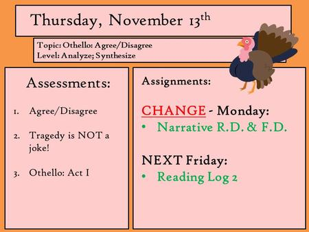 Thursday, November 13 th Assessments: 1.Agree/Disagree 2.Tragedy is NOT a joke! 3.Othello: Act I Assignments: CHANGE - Monday: Narrative R.D. & F.D. NEXT.