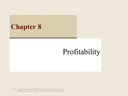 Profitability Chapter 8 © 2011 Cengage Learning. All Rights Reserved. May not be scanned, copied or duplicated, or posted to a publicly accessible website,