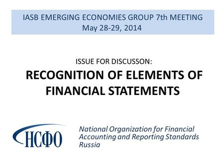 IASB EMERGING ECONOMIES GROUP 7th MEETING May 28-29, 2014 National Organization for Financial Accounting and Reporting Standards Russia ISSUE FOR DISCUSSON: