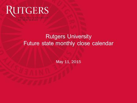 Rutgers University Future state monthly close calendar May 11, 2015.