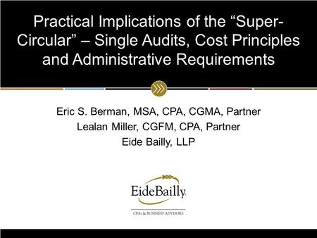 "Www.eidebailly.com Practical Implications of the ""Super- Circular"" – Single Audits, Cost Principles and Administrative Requirements Eric S. Berman, MSA,"