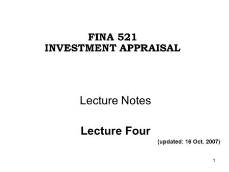 1 Lecture Notes Lecture Four (updated: 16 Oct. 2007) FINA 521 INVESTMENT APPRAISAL.