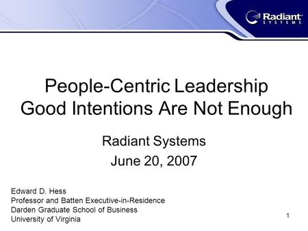 1 People-Centric Leadership Good Intentions Are Not Enough Radiant Systems June 20, 2007 Edward D. Hess Professor and Batten Executive-in-Residence Darden.