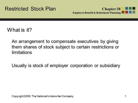 Chapter 38 Employee Benefit & Retirement Planning Restricted Stock Plan Copyright 2009, The National Underwriter Company1 An arrangement to compensate.