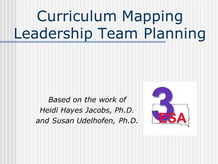 Curriculum Mapping Leadership Team Planning Based on the work of Heidi Hayes Jacobs, Ph.D. and Susan Udelhofen, Ph.D.
