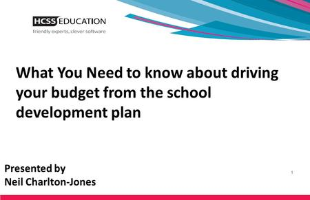 What You Need to know about driving your budget from the school development plan Presented by Neil Charlton-Jones.