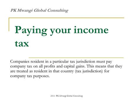 2011 PK Mwangi Global Consulting Paying your income tax Companies resident in a particular tax jurisdiction must pay company tax on all profits and capital.