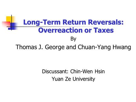 Long-Term Return Reversals: Overreaction or Taxes By Thomas J. George and Chuan-Yang Hwang Discussant: Chin-Wen Hsin Yuan Ze University.