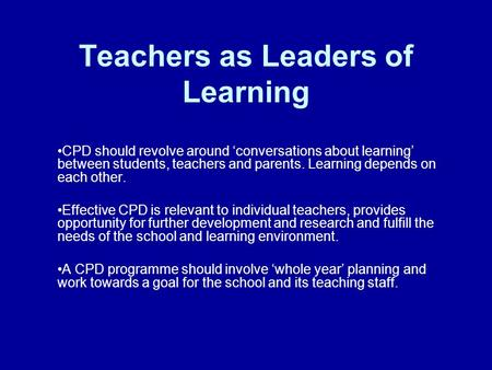 Teachers as Leaders of Learning CPD should revolve around 'conversations about learning' between students, teachers and parents. Learning depends on each.