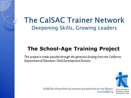 The School-Age Training Project CalSAC: Enriching children by empowering professionals for over 30 years. www.CalSAC.org The CalSAC Trainer Network Deepening.
