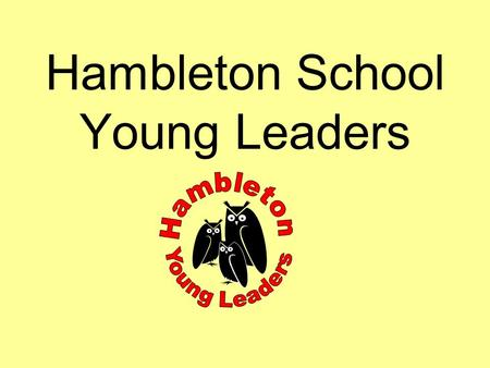 Hambleton School Young Leaders What are the aims of the scheme? To learn more about yourself and others. To give all children opportunity to recognise.