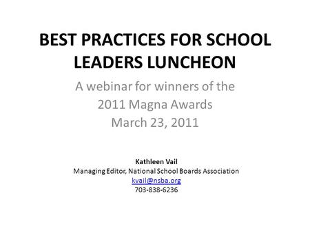 BEST PRACTICES FOR SCHOOL LEADERS LUNCHEON A webinar for winners of the 2011 Magna Awards March 23, 2011 Kathleen Vail Managing Editor, National School.