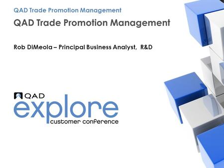 | Building the Effective Enterprise QAD Trade Promotion Management Rob DiMeola – Principal Business Analyst, R&D QAD Trade Promotion Management.