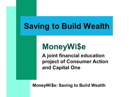 MoneyWi$e: Saving to Build Wealth Saving to Build Wealth MoneyWi$e A joint financial education project of Consumer Action and Capital One.