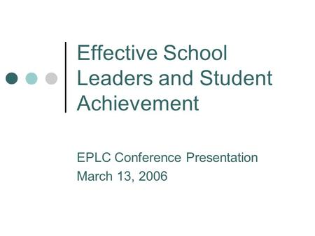 Effective School Leaders and Student Achievement EPLC Conference Presentation March 13, 2006.