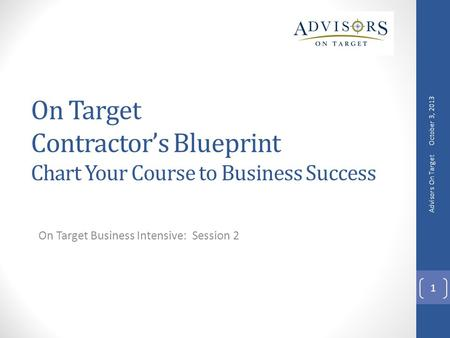 On Target Contractor's Blueprint Chart Your Course to Business Success On Target Business Intensive: Session 2 October 3, 2013 Advisors On Target 1.