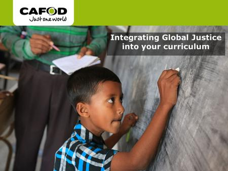 Www.cafod.org.uk cafod.org.uk/comeandsee Integrating Global Justice into your curriculum.