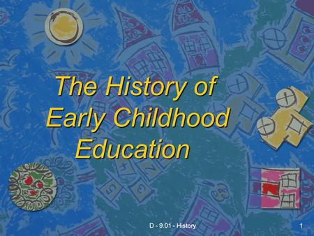 D - 9.01 - History1 The History of Early Childhood Education The History of Early Childhood Education.
