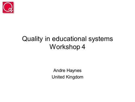 Quality in educational systems Workshop 4 Andre Haynes United Kingdom.