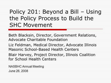Policy 201: Beyond a Bill – Using the Policy Process to Build the SHC Movement Beth Blacksin, Director, Government Relations, Advocate Charitable Foundation.