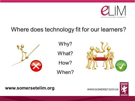 Where does technology fit for our learners? Why? What? How? When? www.somersetelim.org.