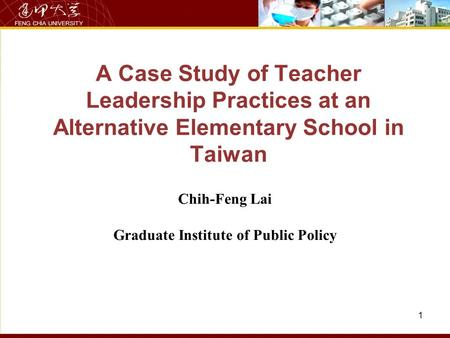 A Case Study of Teacher Leadership Practices at an Alternative Elementary School in Taiwan Chih-Feng Lai Graduate Institute of Public Policy 1.