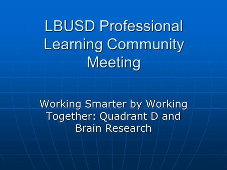 LBUSD Professional Learning Community Meeting Working Smarter by Working Together: Quadrant D and Brain Research.