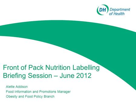 Front of Pack Nutrition Labelling Briefing Session – June 2012 Alette Addison Food Information and Promotions Manager Obesity and Food Policy Branch.