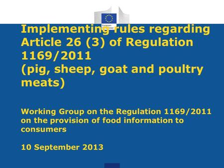 Implementing rules regarding Article 26 (3) of Regulation 1169/2011 (pig, sheep, goat and poultry meats) Working Group on the Regulation 1169/2011 on the.