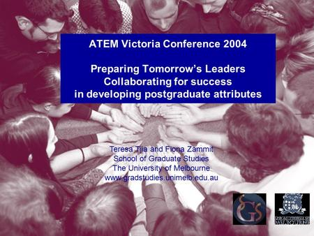 ATEM Victoria Conference 2004 Preparing Tomorrow's Leaders Collaborating for success in developing postgraduate attributes Teresa Tjia and Fiona Zammit.
