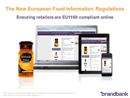 The New European Food Information Regulations Ensuring retailers are EU1169 compliant online These slides do not constitute legal advice. Businesses are.