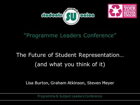 """Programme Leaders Conference"" The Future of Student Representation… (and what you think of it) Lisa Burton, Graham Atkinson, Steven Meyer Programme &"